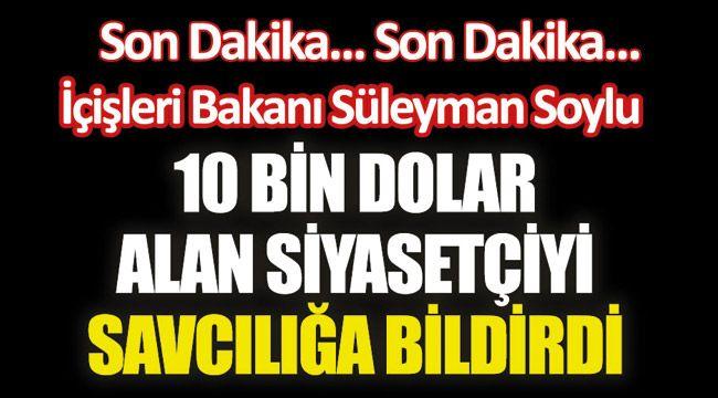 Süleyman Soylu 10 bin dolar alan siyasetçiyi savcılığa bildirdi